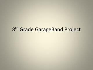 8 th  Grade  GarageBand  Project