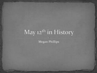 May 12 th  in History