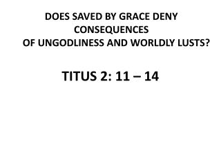 DOES SAVED BY GRACE DENY CONSEQUENCES      OF UNGODLINESS AND WORLDLY LUSTS?