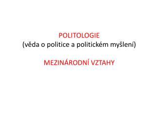 POLITOLOGIE  ( v?da o politice a politick�m my�len�)  MEZIN�RODN� VZTAHY