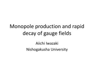 Monopole production and rapid decay of gauge fields