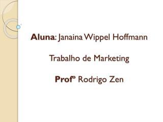 Aluna : Janaina  Wippel  Hoffmann Trabalho de Marketing  Profº  Rodrigo Zen