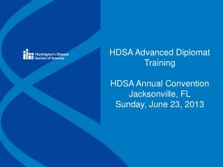 HDSA Advanced Diplomat Training HDSA Annual Convention Jacksonville, FL Sunday, June 23, 2013