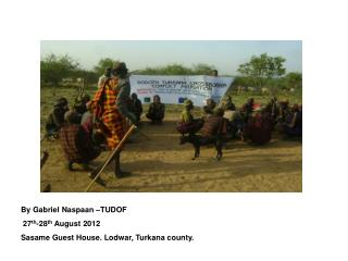 By  Gabriel Naspaan –TUDOF  27 th -28 th  August 2012 Sasame Guest House. Lodwar, Turkana county.