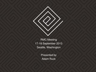 RMC Meeting  17-18  September 2013 Seattle, Washington Presented by Adam Ruck