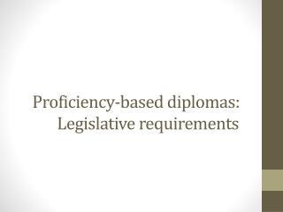 P roficiency-based diplomas:      Legislative  requirements