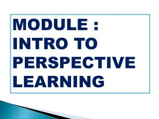 MODULE : INTRO TO PERSPECTIVE LEARNING