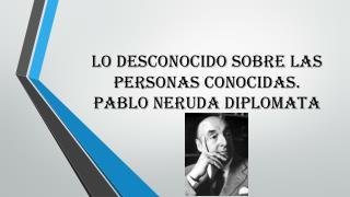 Lo  desconocido sobre las  personas  conocidas . Pablo Neruda  diplomata