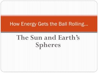 How  Energy Gets  the Ball Rolling…