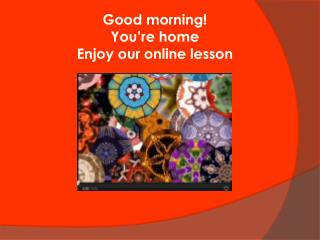 Good morning! You're home Enjoy our online lesson