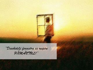 """"""" Deschide ţ i fereastra  s ă  respire P Ă MÂNTUL!"""""""