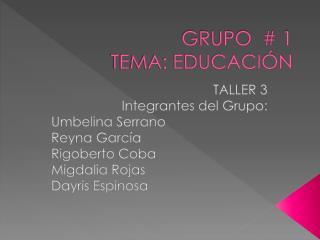 GRUPO  # 1  TEMA: EDUCACI�N