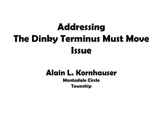 Addressing  The Dinky Terminus Must Move  Issue Alain L. Kornhauser Montadale Circle Township