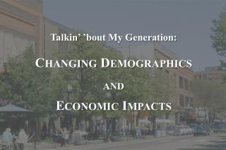 Talkin ' 'bout My Generation: Changing Demographics and Economic Impacts