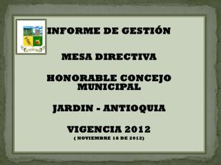 INFORME DE GESTIÓN  MESA DIRECTIVA  HONORABLE CONCEJO MUNICIPAL JARDIN - ANTIOQUIA VIGENCIA 2012