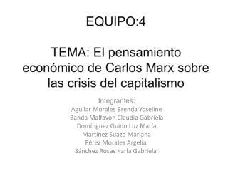 EQUIPO:4  TEMA: El pensamiento económico de Carlos Marx sobre las crisis del capitalismo