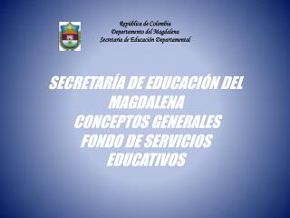 SECRETARÍA DE EDUCACIÓN DEL MAGDALENA  CONCEPTOS GENERALES  FONDO DE SERVICIOS  EDUCATIVOS