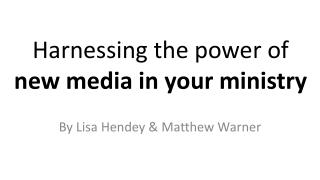 Harnessing the power of  new media in your ministry