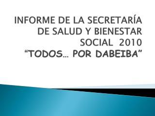 """INFORME DE LA SECRETARÍA DE SALUD Y BIENESTAR SOCIAL  2010  """" TODOS… POR DABEIBA"""""""