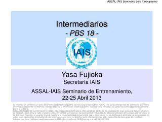 Yasa Fujioka Secretaría IAIS ASSAL-IAIS Seminario de Entrenamiento,  22-25 Abril 2013