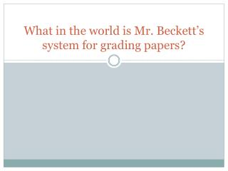 What in the world is Mr. Beckett's system for grading papers?