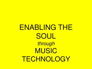 ENABLING THE SOUL through MUSIC TECHNOLOGY