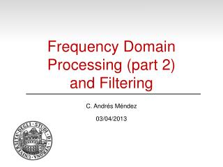 Frequency Domain Processing (part 2) and Filtering