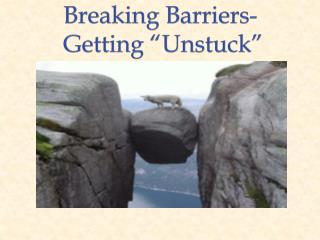 Breaking Barriers -  Getting �Unstuck�