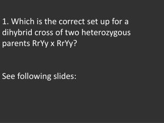 The correct set up for a heterozygous  dihybrid  cross is