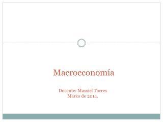 Macroeconomía Docente:  Massiel  Torres Marzo de 2014.