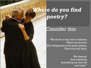 "Where do you find poetry?                Consider this: ""We drove to the cave in silence."