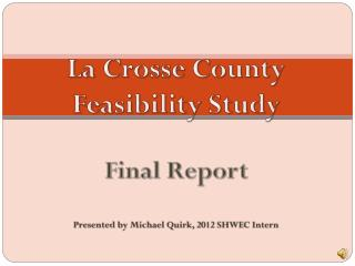 La Crosse County  Feasibility Study Final Report Presented by Michael Quirk, 2012 SHWEC Intern
