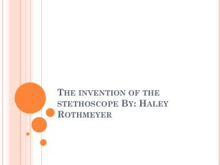 The invention of the stethoscope By: Haley  Rothmeyer