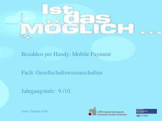 Bezahlen  per Handy: Mobile Payment Fach: Gesellschaftswissenschaften Jahrgangstufe:  9 ./10 .