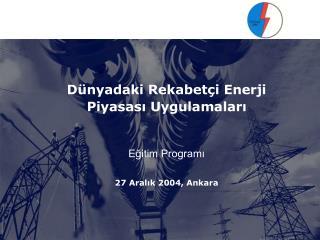 D nyadaki Rekabet i Enerji Piyasasi Uygulamalari    Egitim Programi  27 Aralik 2004, Ankara