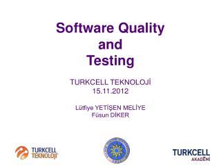 Software Quality  and Testing TURKCELL  TEKNOLOJİ 15 .11.2012 Lütfiye YETİŞEN MELİYE Füsun DİKER
