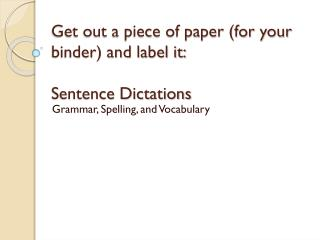 Get out a piece of paper (for your binder) and label it: Sentence Dictations
