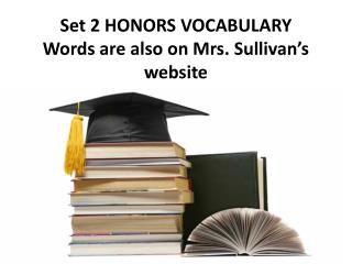 Set 2 HONORS VOCABULARY Words are also on Mrs. Sullivan�s website