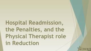 Hospital Readmission , the Penalties, and the Physical Therapist role  in Reduction
