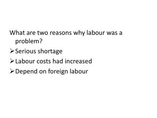 What are two reasons why labour was a problem? Serious shortage Labour  costs had increased