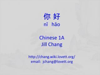 你 好 nǐ hǎo Chinese 1A Jill Chang http :// chang.wiki.lovett.org / email:   jchang@lovett.org
