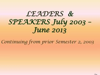 LEADERS   &  SPEAKERS July 2003 – June 2013