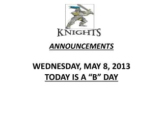 "ANNOUNCEMENTS  WEDNESDAY, MAY 8, 2013 TODAY IS A ""B"" DAY"