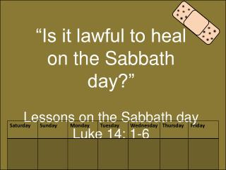 �Is it lawful to heal on the Sabbath day?� Lessons on the Sabbath day Luke 14: 1-6