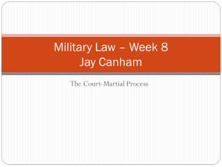Military Law – Week 8 Jay Canham