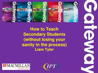 How to  T each S econdary Students  (without losing your  sanity in the process) Liam Tyler