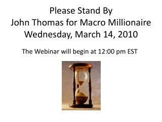 Please Stand By John Thomas for Macro Millionaire Wednesday, March  14 ,  2010