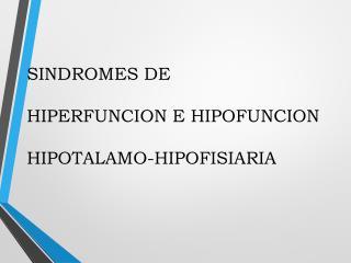 SINDROMES DE HIPERFUNCION E HIPOFUNCION  HIPOTALAMO-HIPOFISIARIA