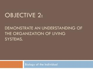 Objective 2: demonstrate an understanding of the organization of living systems.