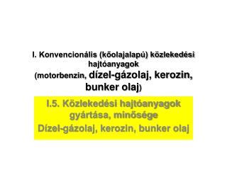 I.5. Közlekedési hajtóanyagok gyártása, minősége  Dízel-gázolaj, kerozin, bunker olaj